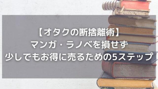 【オタクの断捨離術】マンガ・ラノベを損せず少しでもお得に売るための5ステップ