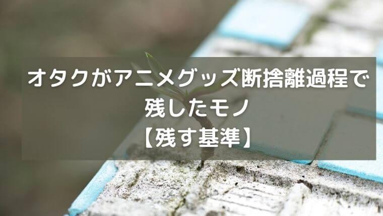 オタクがアニメグッズ断捨離過程で残したモノ【残す基準】