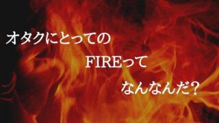 【オタクとFIRE】オタクにとってのFIREは何かについて考える【必要な生活費】